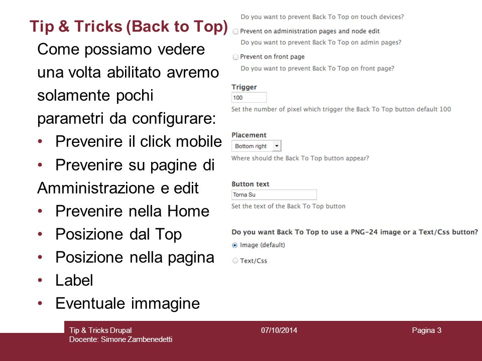 Tip & Tricks (Back to Top) 07/10/2014Tip & Tricks Drupal Docente: Simone Zambenedetti Pagina 4 Possiamo editare se vogliamo anche i colori dell'icona cambiando il colore del testo, il colore Del nome, lo sfondo ed il colore al passaggio Del mouse.