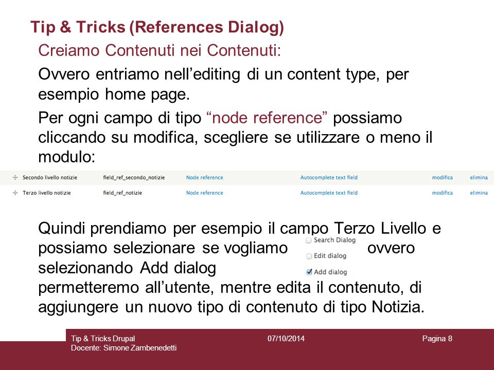 Tip & Tricks (References Dialog) 07/10/2014Tip & Tricks Drupal Docente: Simone Zambenedetti Pagina 8 Creiamo Contenuti nei Contenuti: Ovvero entriamo nell'editing di un content type, per esempio home page.