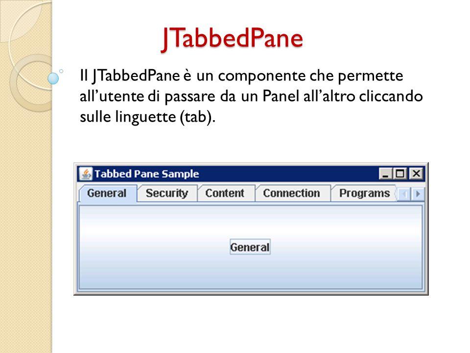 Come creare un JTabbedPane Creiamo un oggetti di tipo JTabbedPane: JTabbedPane myTabbedPane = new JTabbedPane(); Creiamo un oggetto di tipo IconImage (non obbligatorio): ImageIcon icon = createImageIcon( path/img.jpg ); Creiamo n oggetti di tipo Panel: JPanel p = new JPanel();