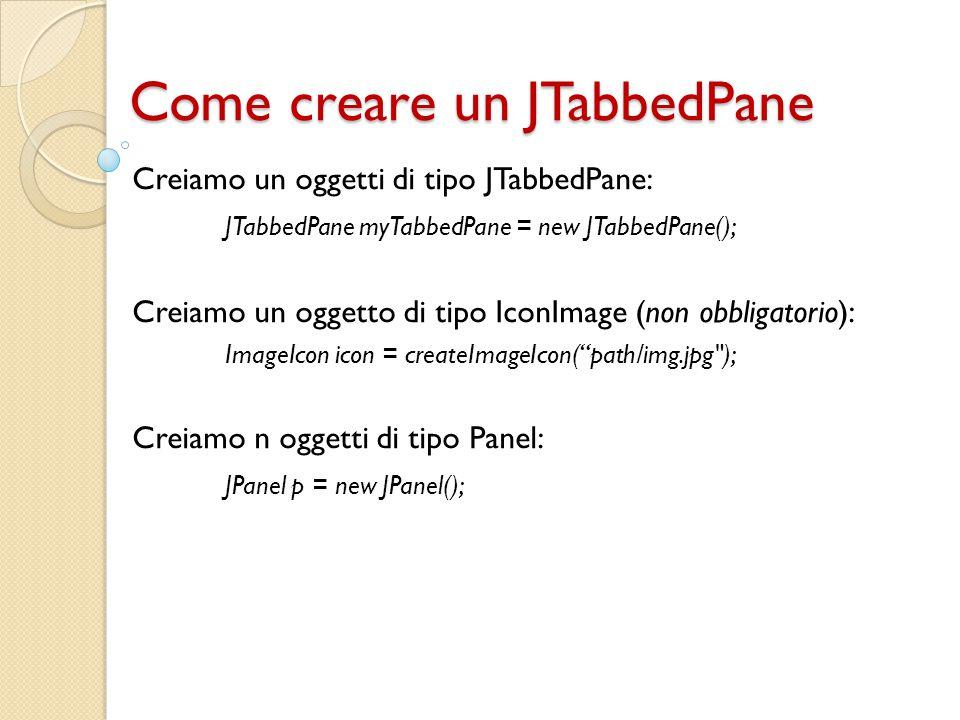 Come creare un JTabbedPane Creiamo un oggetti di tipo JTabbedPane: JTabbedPane myTabbedPane = new JTabbedPane(); Creiamo un oggetto di tipo IconImage