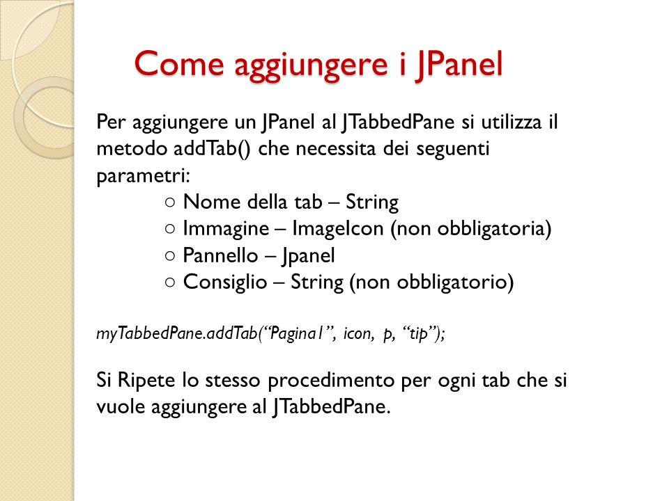 Come aggiungere i JPanel Per aggiungere un JPanel al JTabbedPane si utilizza il metodo addTab() che necessita dei seguenti parametri: ○ Nome della tab
