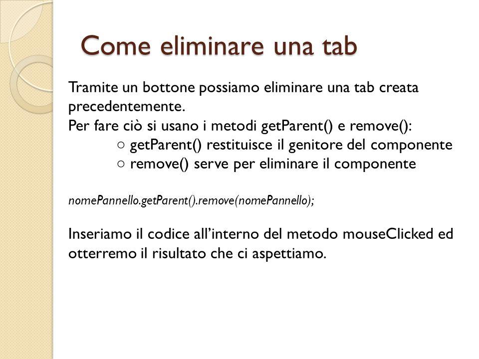 Come eliminare una tab Tramite un bottone possiamo eliminare una tab creata precedentemente. Per fare ciò si usano i metodi getParent() e remove(): ○