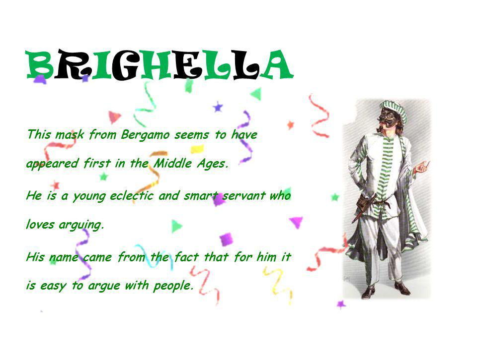 BRIGHELLABRIGHELLA This mask from Bergamo seems to have appeared first in the Middle Ages. He is a young eclectic and smart servant who loves arguing.