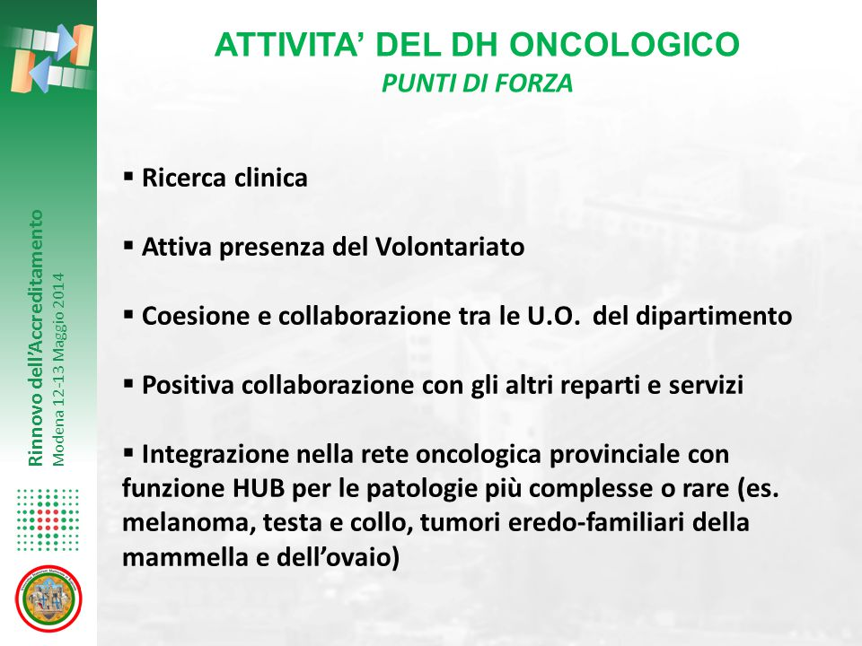 Rinnovo dell'Accreditamento Modena 12-13 Maggio 2014 RICERCA CLINICA Attualmente attivi 30 studi Fase I/II8 Fase II5 Fase III13 Fase IV4