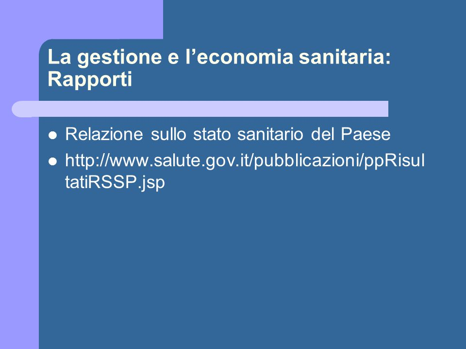 La gestione e l'economia sanitaria: Rapporti Relazione sullo stato sanitario del Paese http://www.salute.gov.it/pubblicazioni/ppRisul tatiRSSP.jsp