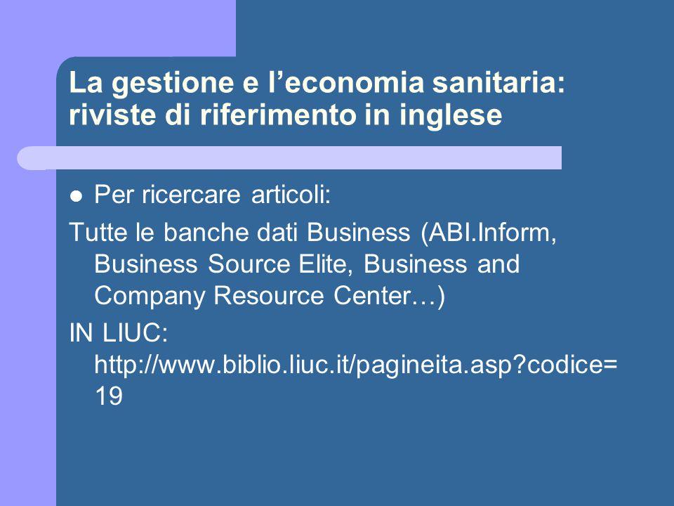 La gestione e l'economia sanitaria: riviste di riferimento in inglese Per ricercare articoli Da Pubmed - Elenco riviste di management dei servizi sanitari http://www.ncbi.nlm.nih.gov/entrez/query.fcgi?cmd=PureSearch&d b=journals&details_term=Health%20Services%5Bst%5D Da Pubmed – Elenco di riviste di ricerca sul management http://www.ncbi.nlm.nih.gov/entrez/query.fcgi?cmd=PureSearch&d b=journals&details_term=Health%20Services%20Research%5 Bst%5D Da Pubmed - Elenco di riviste di nursing http://www.ncbi.nlm.nih.gov/entrez/query.fcgi?cmd=PureSearch&d b=journals&details_term=nursing%5Bst%5D