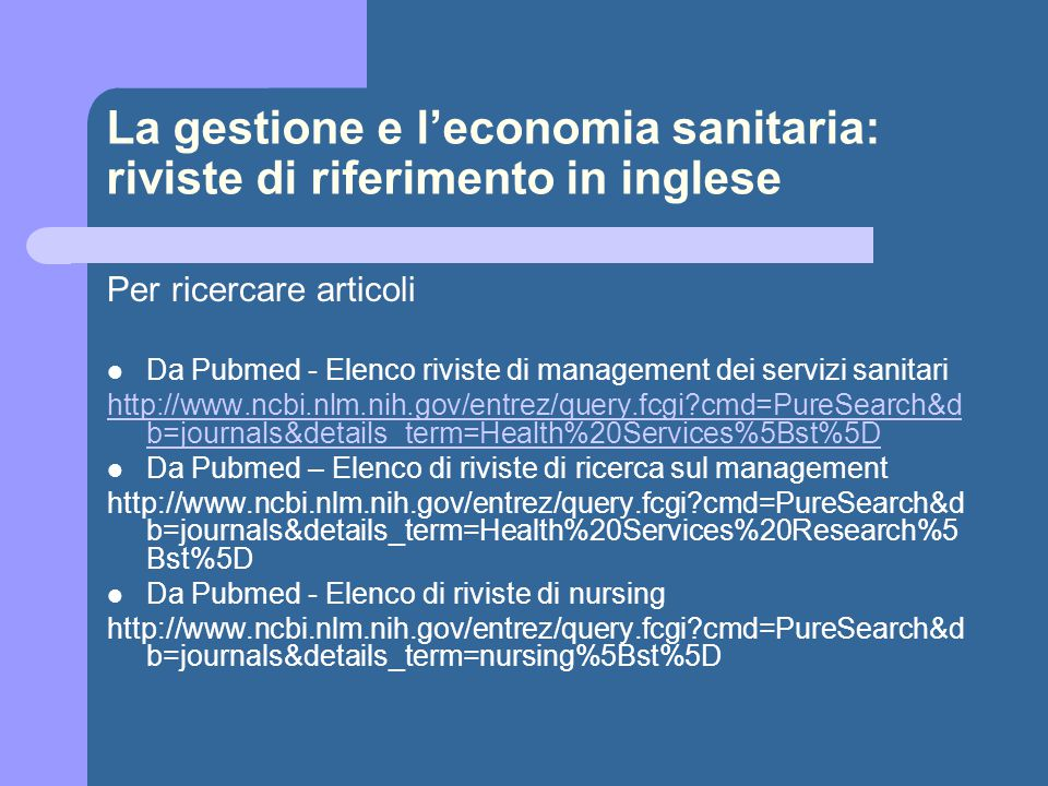 La gestione e l'economia sanitaria: riviste di riferimento in inglese Per ricercare articoli Da Pubmed - Elenco riviste di management dei servizi sanitari http://www.ncbi.nlm.nih.gov/entrez/query.fcgi cmd=PureSearch&d b=journals&details_term=Health%20Services%5Bst%5D Da Pubmed – Elenco di riviste di ricerca sul management http://www.ncbi.nlm.nih.gov/entrez/query.fcgi cmd=PureSearch&d b=journals&details_term=Health%20Services%20Research%5 Bst%5D Da Pubmed - Elenco di riviste di nursing http://www.ncbi.nlm.nih.gov/entrez/query.fcgi cmd=PureSearch&d b=journals&details_term=nursing%5Bst%5D