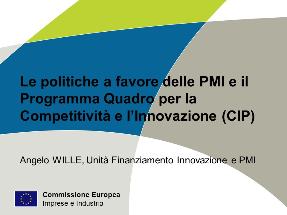 Commissione Europea Imprese e Industria Le politiche a favore delle PMI e il Programma Quadro per la Competitività e l'Innovazione (CIP) Angelo WILLE, Unità Finanziamento Innovazione e PMI Commissione Europea Imprese e Industria
