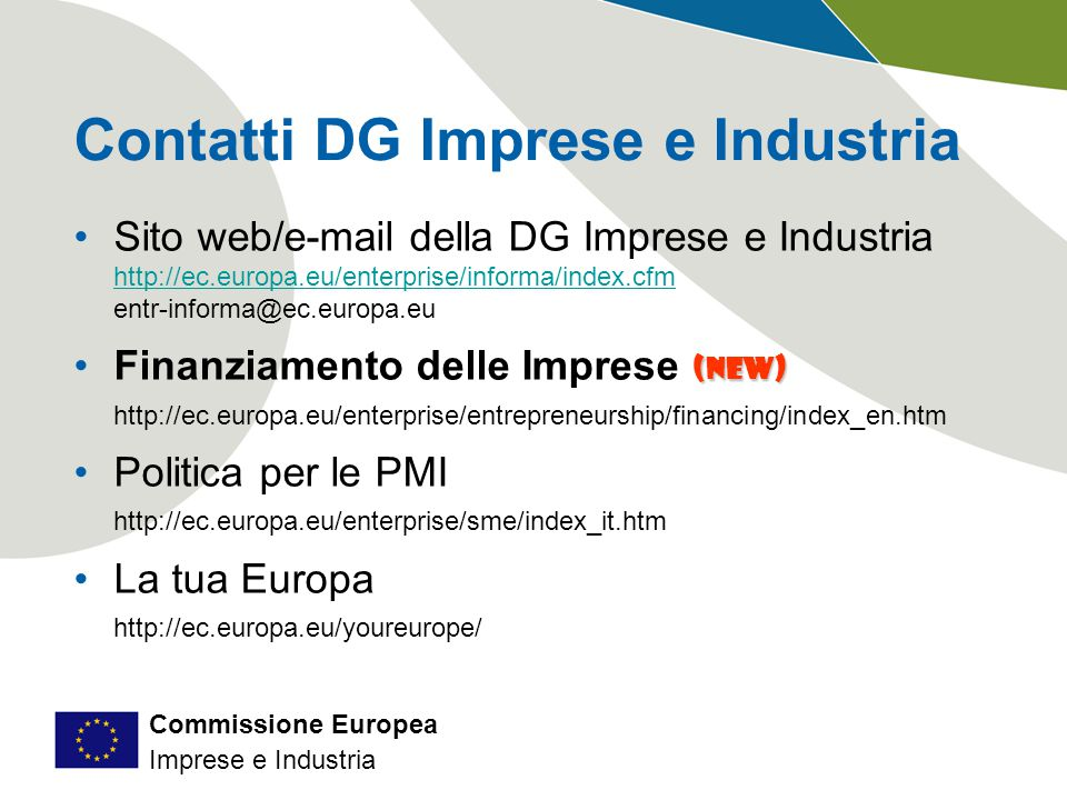 Commissione Europea Imprese e Industria Contatti DG Imprese e Industria Sito web/e-mail della DG Imprese e Industria http://ec.europa.eu/enterprise/informa/index.cfm entr-informa@ec.europa.eu (new)Finanziamento delle Imprese (new) http://ec.europa.eu/enterprise/entrepreneurship/financing/index_en.htm Politica per le PMI http://ec.europa.eu/enterprise/sme/index_it.htm La tua Europa http://ec.europa.eu/youreurope/