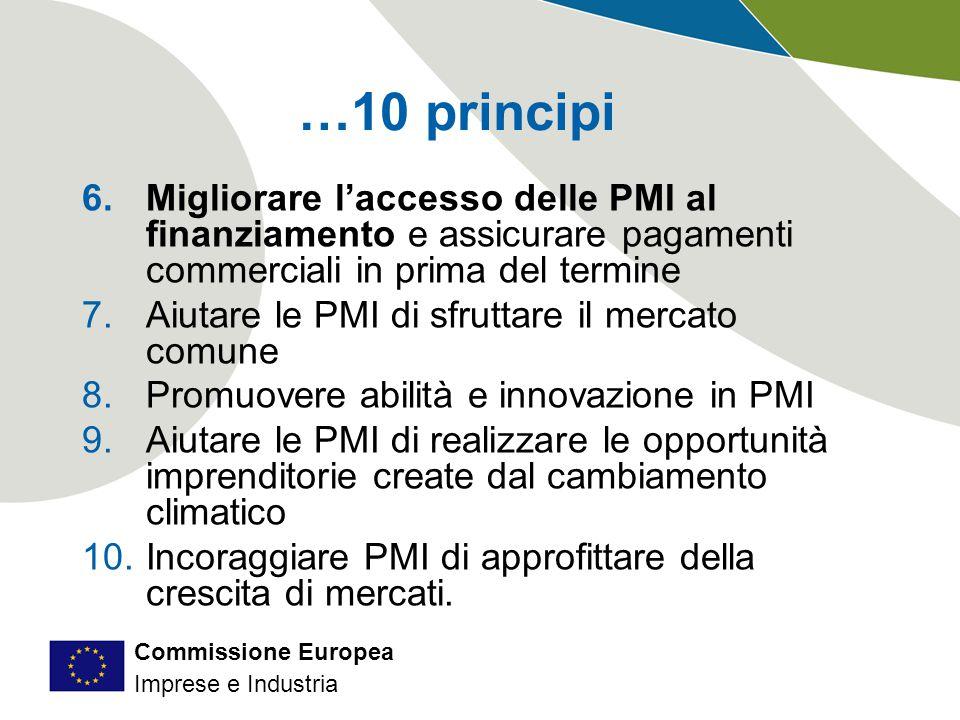 Commissione Europea Imprese e Industria …10 principi 6.Migliorare l'accesso delle PMI al finanziamento e assicurare pagamenti commerciali in prima del termine 7.Aiutare le PMI di sfruttare il mercato comune 8.Promuovere abilità e innovazione in PMI 9.Aiutare le PMI di realizzare le opportunità imprenditorie create dal cambiamento climatico 10.Incoraggiare PMI di approfittare della crescita di mercati.