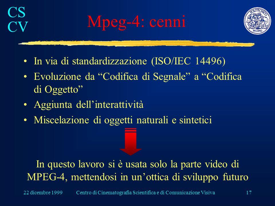 CS CV 22 dicembre 1999Centro di Cinematografia Scientifica e di Comunicazione Visiva17 Mpeg-4: cenni In via di standardizzazione (ISO/IEC 14496) Evoluzione da Codifica di Segnale a Codifica di Oggetto Aggiunta dell'interattività Miscelazione di oggetti naturali e sintetici In questo lavoro si è usata solo la parte video di MPEG-4, mettendosi in un'ottica di sviluppo futuro