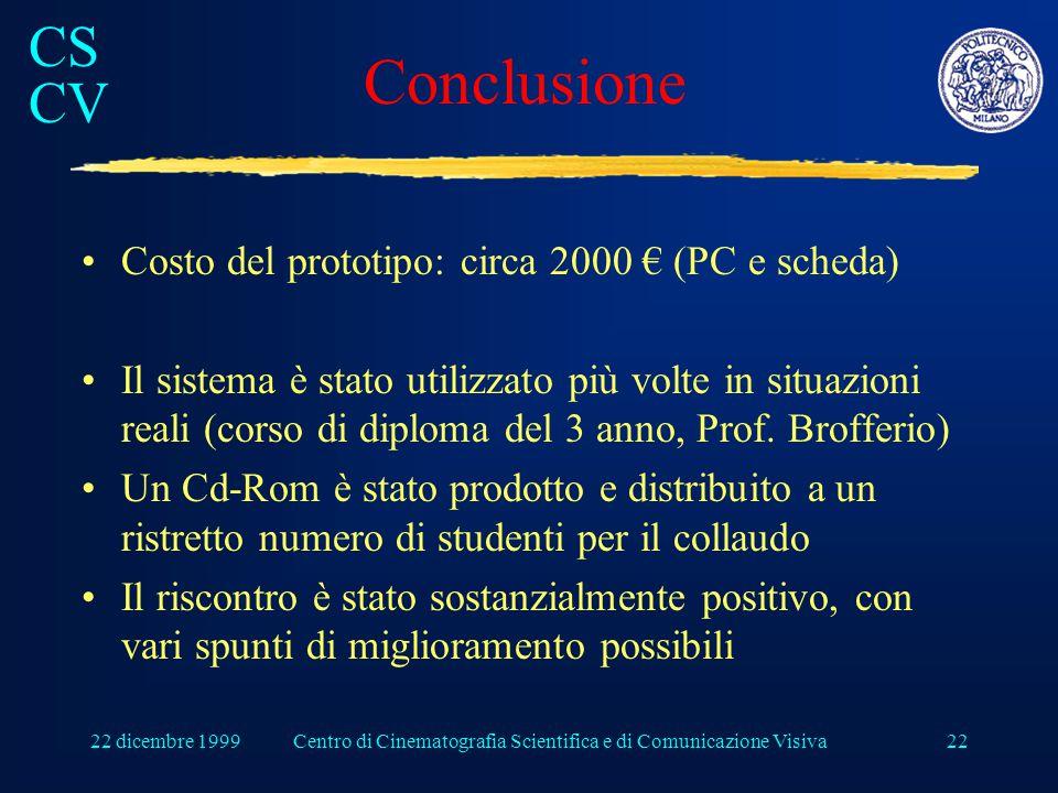 CS CV 22 dicembre 1999Centro di Cinematografia Scientifica e di Comunicazione Visiva22 Conclusione Costo del prototipo: circa 2000 € (PC e scheda) Il sistema è stato utilizzato più volte in situazioni reali (corso di diploma del 3 anno, Prof.