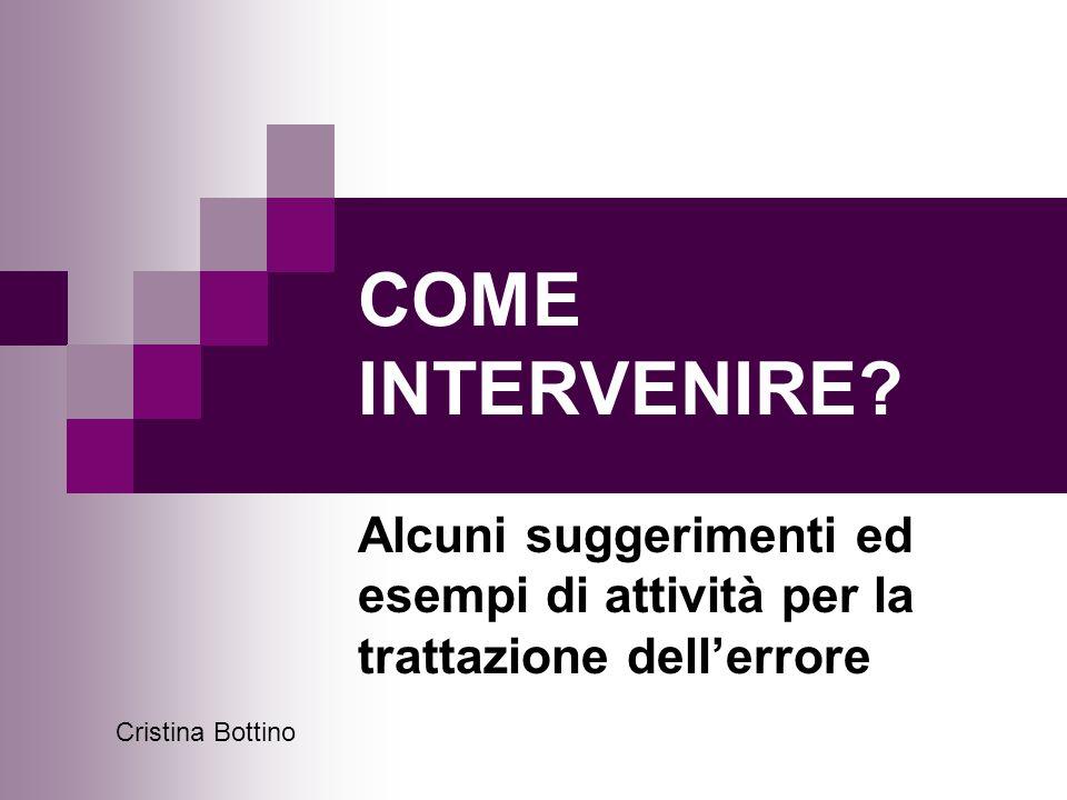 COME INTERVENIRE? Alcuni suggerimenti ed esempi di attività per la trattazione dell'errore Cristina Bottino