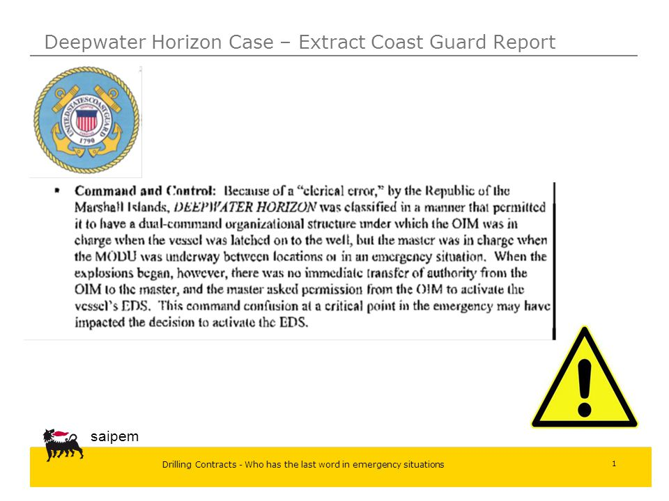 Drilling Contracts - Who has the last word in emergency situations saipem 1 Deepwater Horizon Case  United States Coast Guard- Report of investigation into the Circumstances Surroundings the Explosion, Fire, Sinking and Loss of Eleven Crew Members Aboard the Mobile Offshore Drilling Unit – Deepwater Horizon in the Gulf of Mexico _April 20-22, 2010 the dual –command organizational structure as a clerical error OIM authority when the vessel was latched on the well Master authority when the unit is in navigation or in emergency situations lack of transfer of authority from OIM to the Master during emergency situation Master asked permission form OIM to activate the Vessel emergency procedure