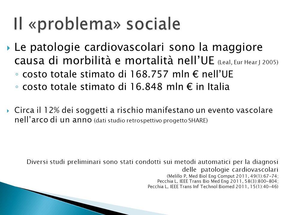  Le patologie cardiovascolari sono la maggiore causa di morbilità e mortalità nell'UE (Leal, Eur Hear J 2005) ◦ costo totale stimato di 168.757 mln € nell'UE ◦ costo totale stimato di 16.848 mln € in Italia  Circa il 12% dei soggetti a rischio manifestano un evento vascolare nell'arco di un anno (dati studio retrospettivo progetto SHARE) Diversi studi preliminari sono stati condotti sui metodi automatici per la diagnosi delle patologie cardiovascolari (Melillo P, Med Biol Eng Comput 2011, 49(1):67-74; Pecchia L, IEEE Trans Bio Med Eng 2011, 58(3):800-804; Pecchia L, IEEE Trans Inf Technol Biomed 2011, 15(1):40-46)