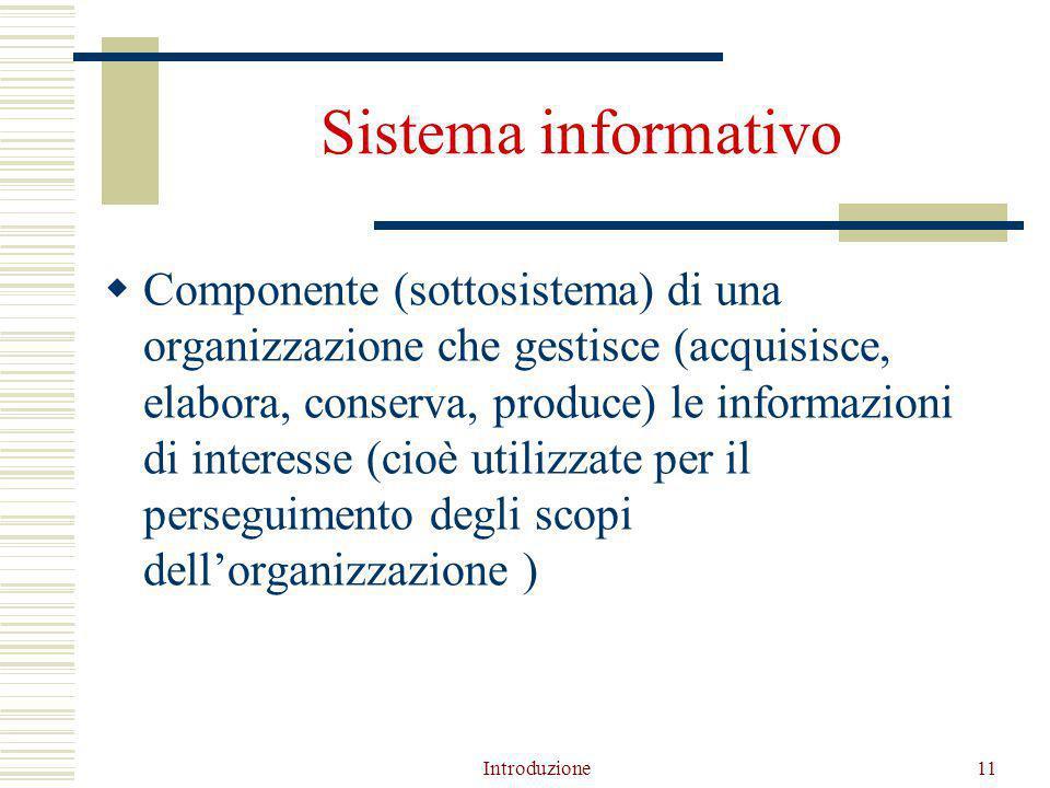 Introduzione11 Sistema informativo  Componente (sottosistema) di una organizzazione che gestisce (acquisisce, elabora, conserva, produce) le informazioni di interesse (cioè utilizzate per il perseguimento degli scopi dell'organizzazione )