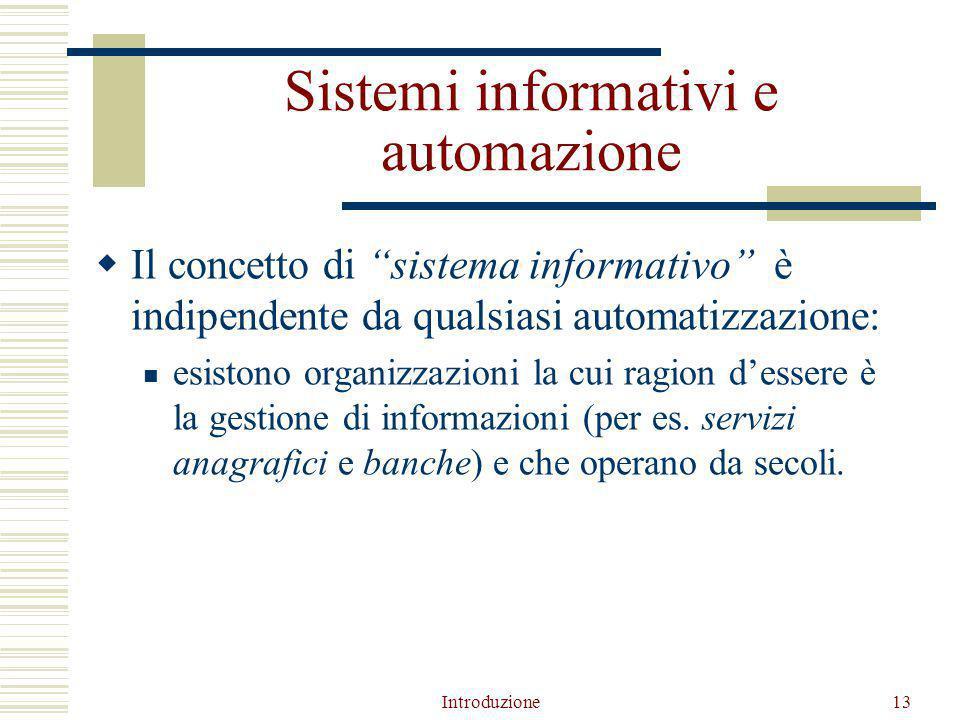 Introduzione13 Sistemi informativi e automazione  Il concetto di sistema informativo è indipendente da qualsiasi automatizzazione: esistono organizzazioni la cui ragion d'essere è la gestione di informazioni (per es.