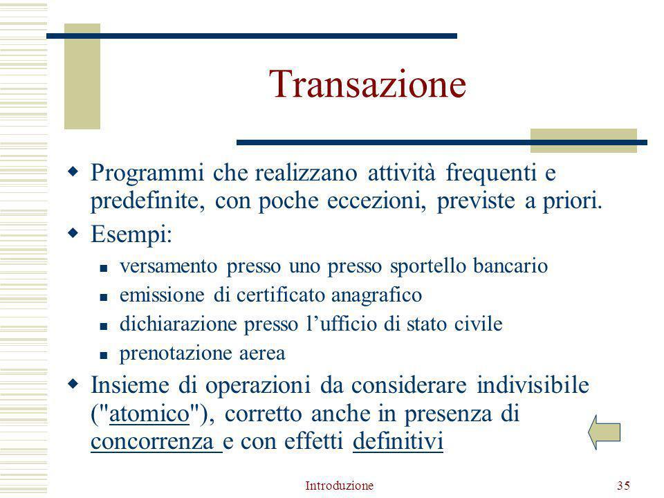 Introduzione35 Transazione  Programmi che realizzano attività frequenti e predefinite, con poche eccezioni, previste a priori.