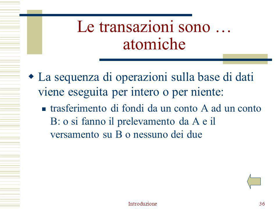 Introduzione36 Le transazioni sono … atomiche  La sequenza di operazioni sulla base di dati viene eseguita per intero o per niente: trasferimento di fondi da un conto A ad un conto B: o si fanno il prelevamento da A e il versamento su B o nessuno dei due