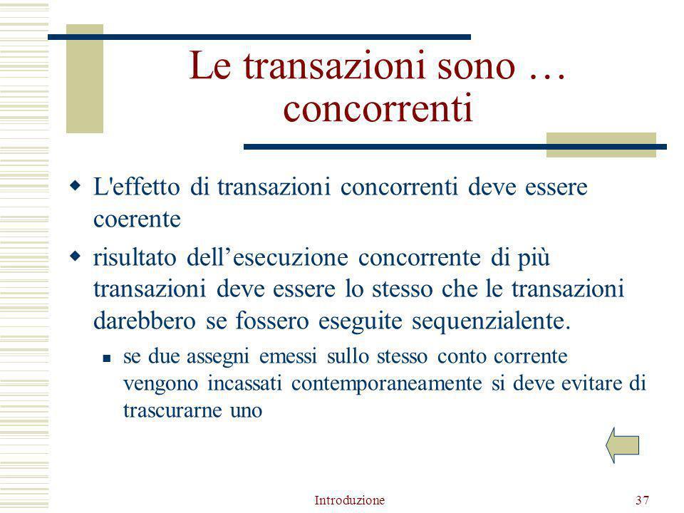 Introduzione37 Le transazioni sono … concorrenti  L effetto di transazioni concorrenti deve essere coerente  risultato dell'esecuzione concorrente di più transazioni deve essere lo stesso che le transazioni darebbero se fossero eseguite sequenzialente.