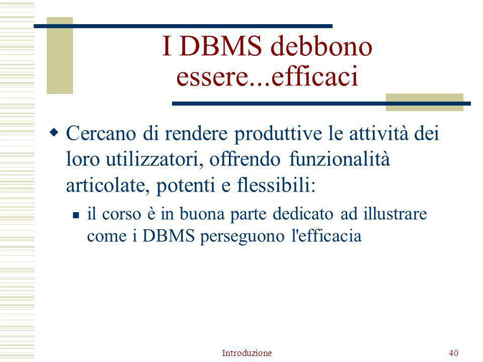 Introduzione40 I DBMS debbono essere...efficaci  Cercano di rendere produttive le attività dei loro utilizzatori, offrendo funzionalità articolate, potenti e flessibili: il corso è in buona parte dedicato ad illustrare come i DBMS perseguono l efficacia