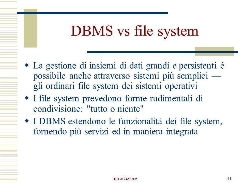Introduzione41 DBMS vs file system  La gestione di insiemi di dati grandi e persistenti è possibile anche attraverso sistemi più semplici — gli ordinari file system dei sistemi operativi  I file system prevedono forme rudimentali di condivisione: tutto o niente  I DBMS estendono le funzionalità dei file system, fornendo più servizi ed in maniera integrata