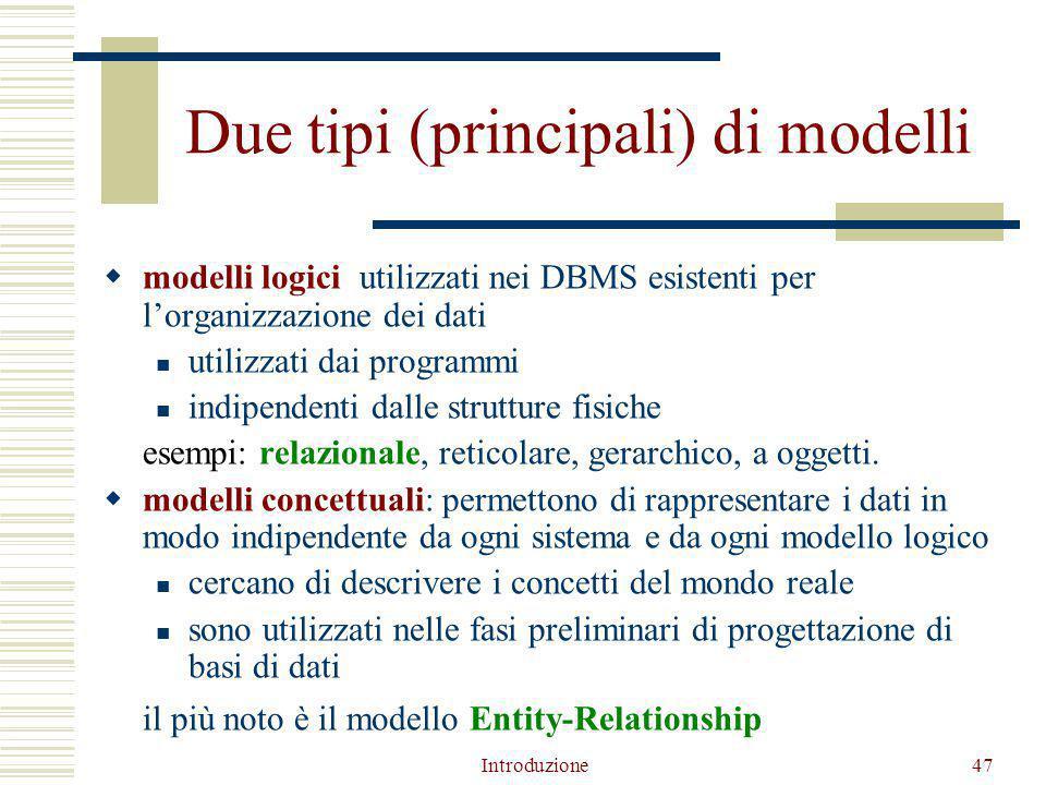 Introduzione47 Due tipi (principali) di modelli  modelli logici: utilizzati nei DBMS esistenti per l'organizzazione dei dati utilizzati dai programmi indipendenti dalle strutture fisiche esempi: relazionale, reticolare, gerarchico, a oggetti.