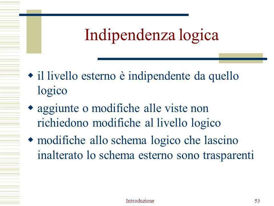 Introduzione53 Indipendenza logica  il livello esterno è indipendente da quello logico  aggiunte o modifiche alle viste non richiedono modifiche al livello logico  modifiche allo schema logico che lascino inalterato lo schema esterno sono trasparenti