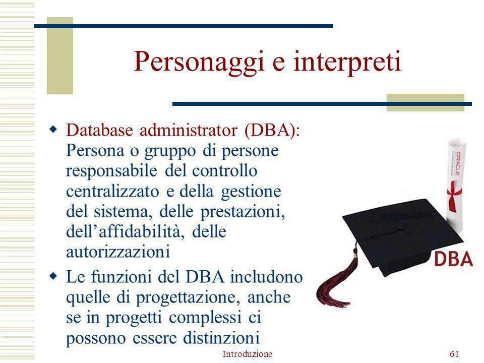 Introduzione61 Personaggi e interpreti  Database administrator (DBA): Persona o gruppo di persone responsabile del controllo centralizzato e della gestione del sistema, delle prestazioni, dell'affidabilità, delle autorizzazioni  Le funzioni del DBA includono quelle di progettazione, anche se in progetti complessi ci possono essere distinzioni