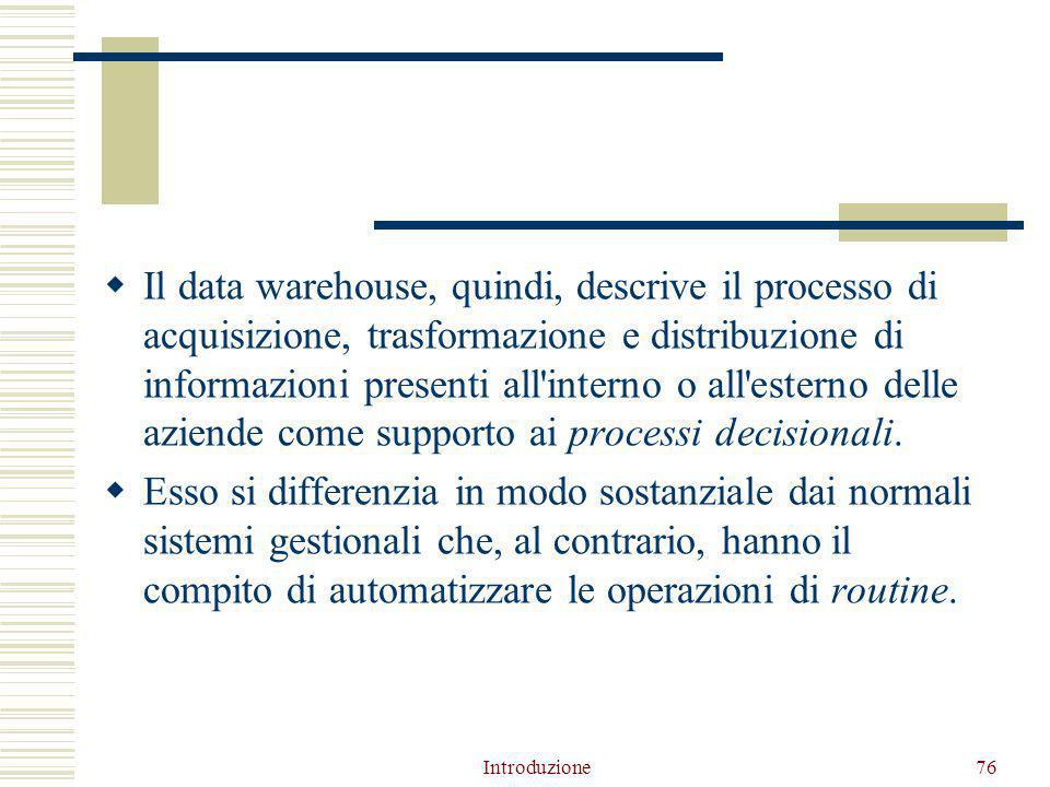  Il data warehouse, quindi, descrive il processo di acquisizione, trasformazione e distribuzione di informazioni presenti all interno o all esterno delle aziende come supporto ai processi decisionali.