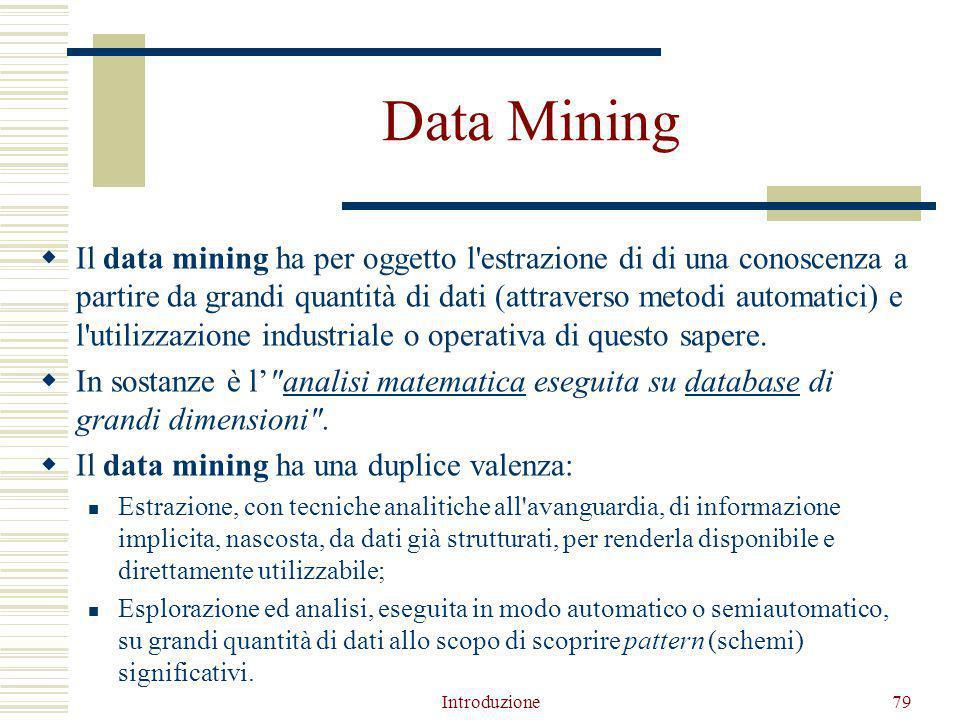 Introduzione79 Data Mining  Il data mining ha per oggetto l estrazione di di una conoscenza a partire da grandi quantità di dati (attraverso metodi automatici) e l utilizzazione industriale o operativa di questo sapere.