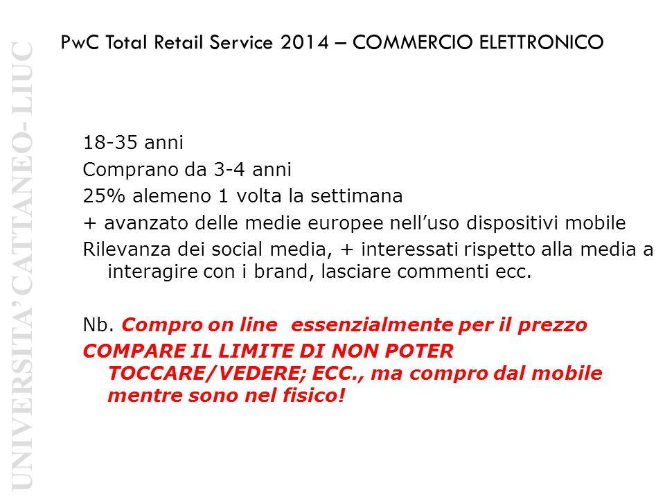 PwC Total Retail Service 2014 – COMMERCIO ELETTRONICO 18-35 anni Comprano da 3-4 anni 25% alemeno 1 volta la settimana + avanzato delle medie europee nell'uso dispositivi mobile Rilevanza dei social media, + interessati rispetto alla media a interagire con i brand, lasciare commenti ecc.