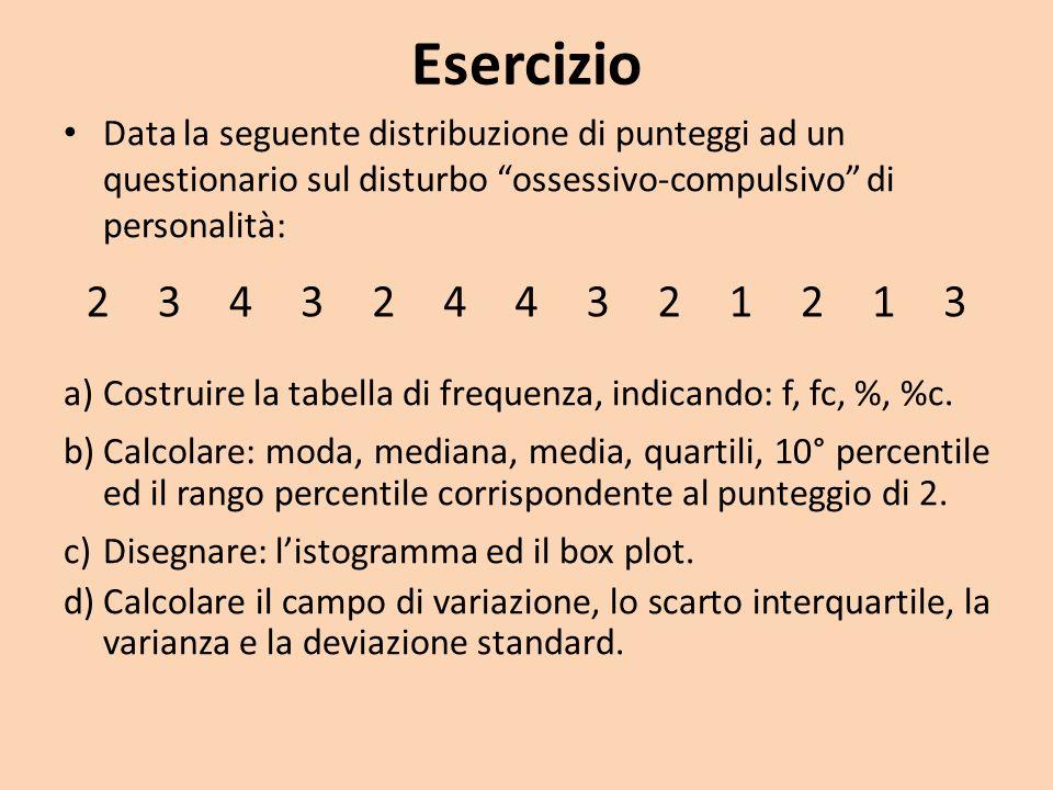 Esercizio Data la seguente distribuzione di punteggi ad un questionario sul disturbo ossessivo-compulsivo di personalità: a)Costruire la tabella di frequenza, indicando: f, fc, %, %c.