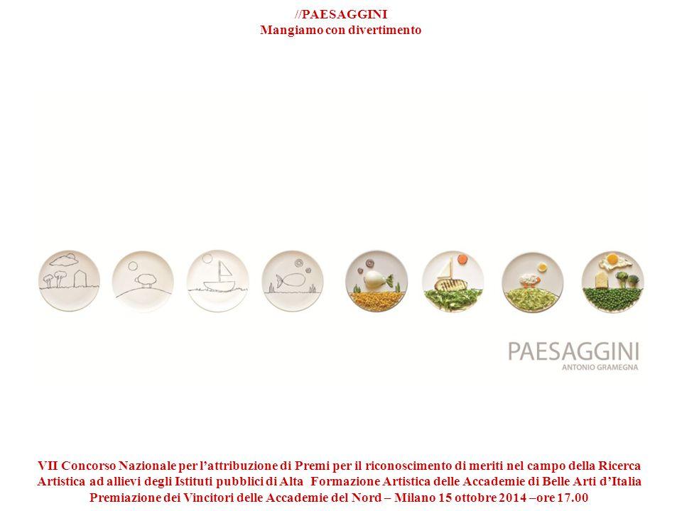 //PAESAGGINI Mangiamo con divertimento VII Concorso Nazionale per l'attribuzione di Premi per il riconoscimento di meriti nel campo della Ricerca Artistica ad allievi degli Istituti pubblici di Alta Formazione Artistica delle Accademie di Belle Arti d'Italia Premiazione dei Vincitori delle Accademie del Nord – Milano 15 ottobre 2014 –ore 17.00