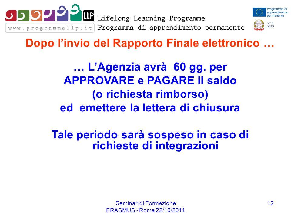 Seminari di Formazione ERASMUS - Roma 22/10/2014 12 Dopo l'invio del Rapporto Finale elettronico … … L'Agenzia avrà 60 gg. per APPROVARE e PAGARE il s