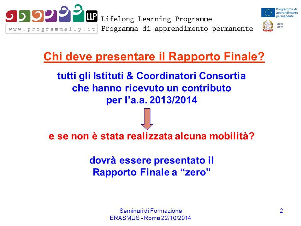 Seminari di Formazione ERASMUS - Roma 22/10/2014 2 Chi deve presentare il Rapporto Finale? tutti gli Istituti & Coordinatori Consortia che hanno ricev