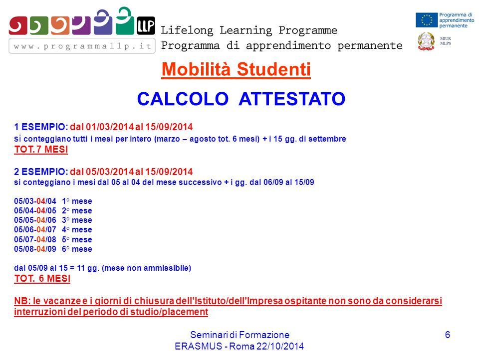 Seminari di Formazione ERASMUS - Roma 22/10/2014 6 CALCOLO ATTESTATO Mobilità Studenti 1 ESEMPIO: dal 01/03/2014 al 15/09/2014 si conteggiano tutti i