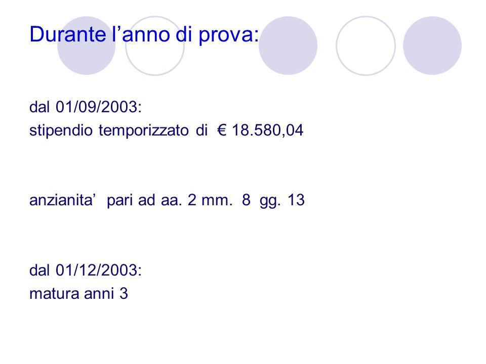 Durante l'anno di prova: dal 01/09/2003: stipendio temporizzato di € 18.580,04 anzianita' pari ad aa. 2 mm. 8 gg. 13 dal 01/12/2003: matura anni 3