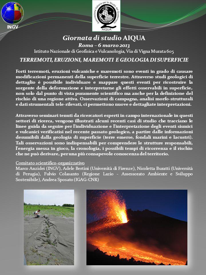 Giornata di studio AIQUA Roma – 6 marzo 2013 Istituto Nazionale di Geofisica e Vulcanologia, Via di Vigna Murata 605 TERREMOTI, ERUZIONI, MAREMOTI E GEOLOGIA DI SUPERFICIE Forti terremoti, eruzioni vulcaniche e maremoti sono eventi in grado di causare modificazioni permanenti della superficie terrestre.
