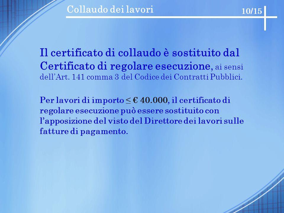Collaudo dei lavori 10/15 Il certificato di collaudo è sostituito dal Certificato di regolare esecuzione, ai sensi dell'Art. 141 comma 3 del Codice de