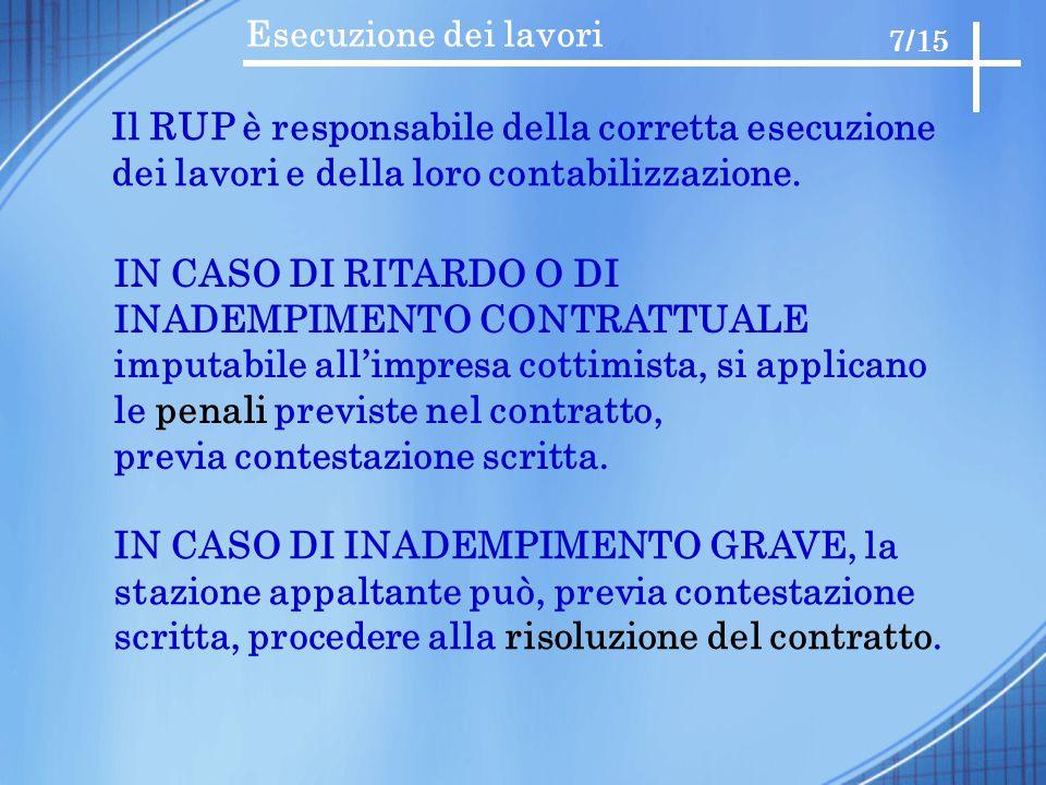 Esecuzione dei lavori 7/15 Il RUP è responsabile della corretta esecuzione dei lavori e della loro contabilizzazione. IN CASO DI RITARDO O DI INADEMPI