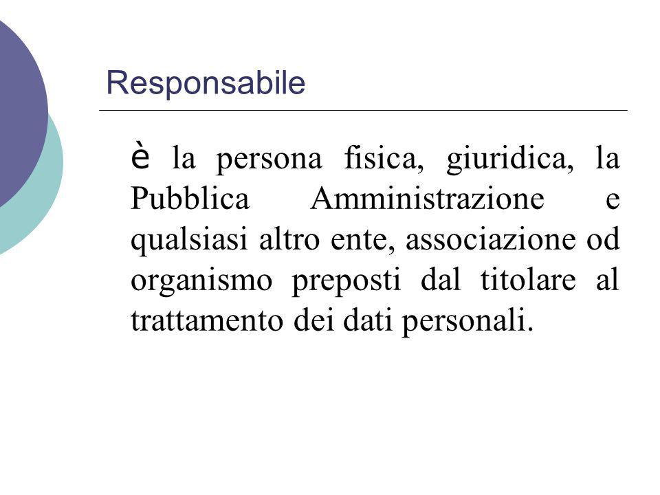 Responsabile è la persona fisica, giuridica, la Pubblica Amministrazione e qualsiasi altro ente, associazione od organismo preposti dal titolare al trattamento dei dati personali.
