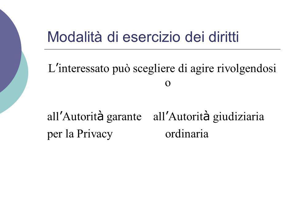 Modalità di esercizio dei diritti L ' interessato può scegliere di agire rivolgendosi o all ' Autorit à garante all ' Autorit à giudiziaria per la Privacy ordinaria