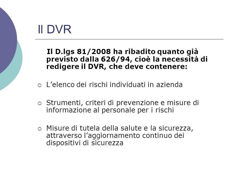 Il DVR Il D.lgs 81/2008 ha ribadito quanto già previsto dalla 626/94, cioè la necessità di redigere il DVR, che deve contenere:  L'elenco dei rischi individuati in azienda  Strumenti, criteri di prevenzione e misure di informazione al personale per i rischi  Misure di tutela della salute e la sicurezza, attraverso l'aggiornamento continuo dei dispositivi di sicurezza