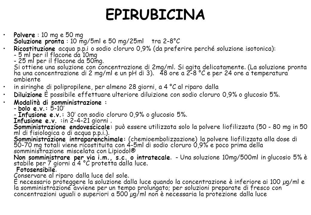 EPIRUBICINA Polvere : 10 mg e 50 mg Soluzione pronta : 10 mg/5ml e 50 mg/25ml tra 2-8°C Ricostituzione acqua p.p.i o sodio cloruro 0,9% (da preferire perché soluzione isotonica): - 5 ml per il flacone da 10mg - 25 ml per il flacone da 50mg.