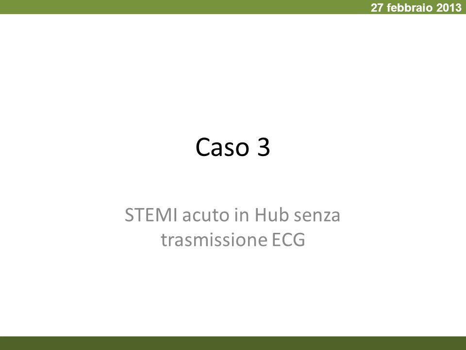 Caso 3 STEMI acuto in Hub senza trasmissione ECG 27 febbraio 2013