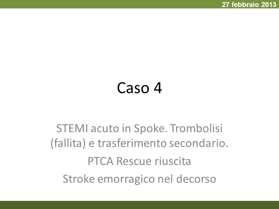 Caso 4 STEMI acuto in Spoke. Trombolisi (fallita) e trasferimento secondario. PTCA Rescue riuscita Stroke emorragico nel decorso 27 febbraio 2013