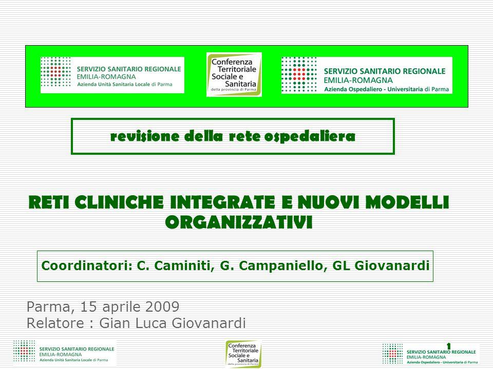 1 Parma, 15 aprile 2009 Relatore : Gian Luca Giovanardi RETI CLINICHE INTEGRATE E NUOVI MODELLI ORGANIZZATIVI revisione della rete ospedaliera Coordinatori: C.