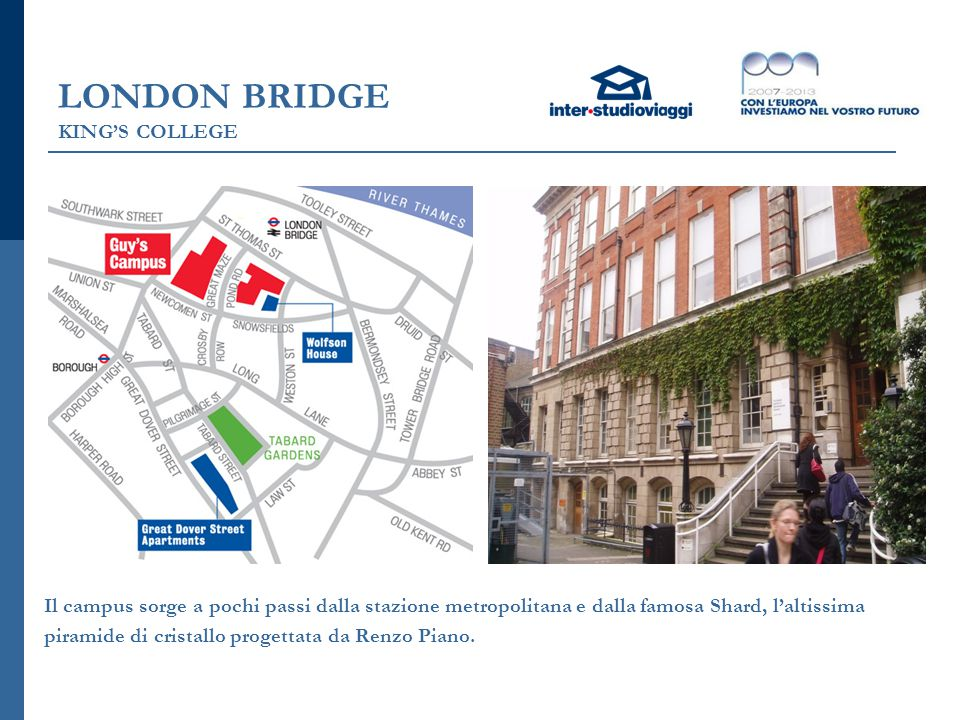 LONDON BRIDGE KING'S COLLEGE Il campus sorge a pochi passi dalla stazione metropolitana e dalla famosa Shard, l'altissima piramide di cristallo proget