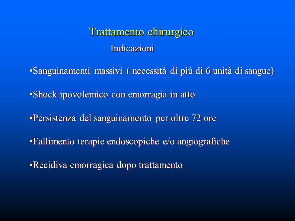 Trattamento chirurgico Indicazioni Sanguinamenti massivi ( necessità di più di 6 unità di sangue) Shock ipovolemico con emorragia in atto Persistenza del sanguinamento per oltre 72 ore Fallimento terapie endoscopiche e/o angiografiche Recidiva emorragica dopo trattamento Sanguinamenti massivi ( necessità di più di 6 unità di sangue) Shock ipovolemico con emorragia in atto Persistenza del sanguinamento per oltre 72 ore Fallimento terapie endoscopiche e/o angiografiche Recidiva emorragica dopo trattamento